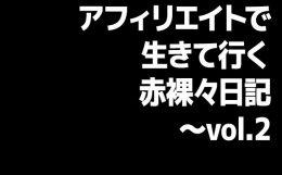 アフィリエイトで生きて行く赤裸々日記〜vol.2